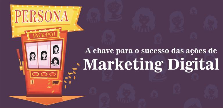 Persona – A chave para o sucesso das ações de marketing digital